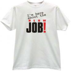 Im here about Job! Funny sexy T-shirt