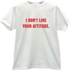 I dont like your attitude Cool T-shirt
