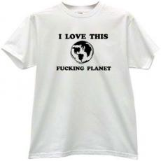 I Love This Fucking Planet Funny T-shirt